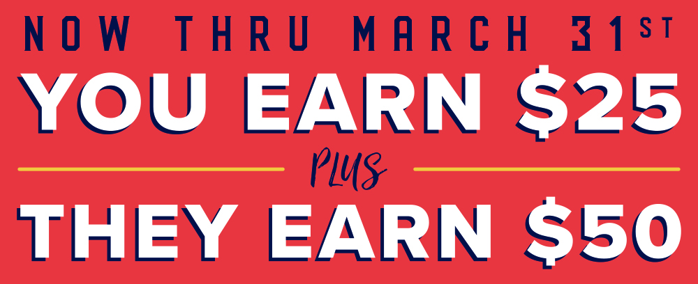 Now thru march thirty first, you earn twenty five dollars plus they earn 50 dollars, when you refer a friend.