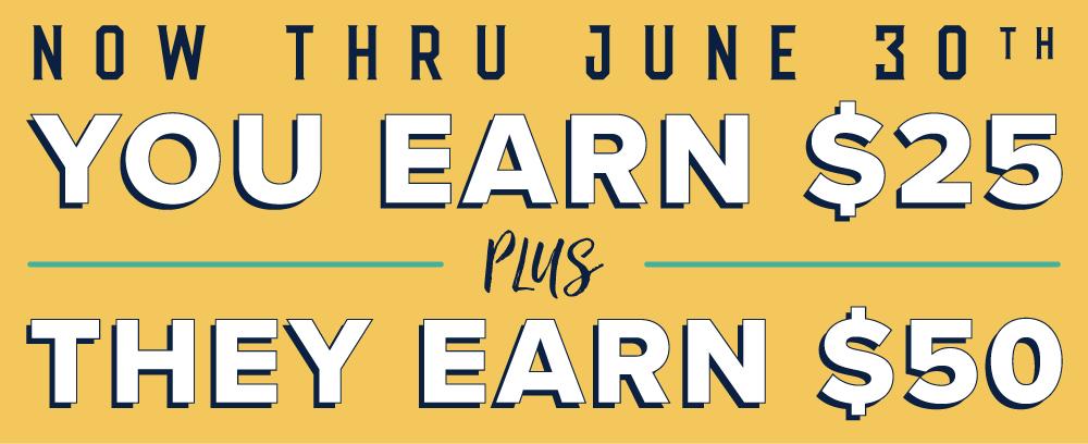 Now thru june thirtieth, you earn twenty five dollars plus they earn 50 dollars, when you refer a friend.