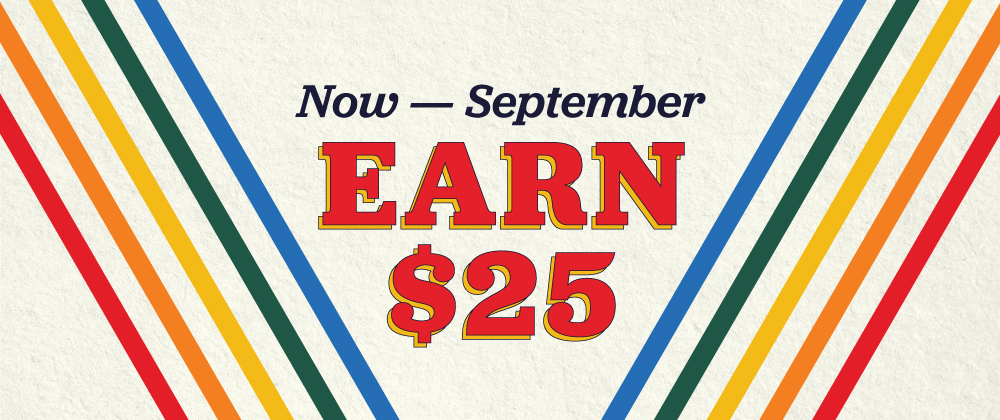 Now thru September thirtith, you earn twenty five dollars plus they earn 50 dollars, when you refer a friend.